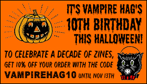 it's Vampire Hag's 10th birthday this halloween! to celebrate a decade of zines, get 10% off your order with the code VAMPIREHAG10 until nov 13th