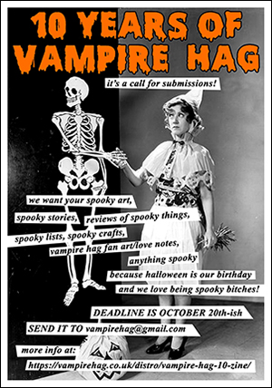 10 years of vampire hag! this is a call for submissions. deadline november 20th but flexible! for more info, go to https://vampirehag.co.uk/distro/vampire-hag-10-zine/