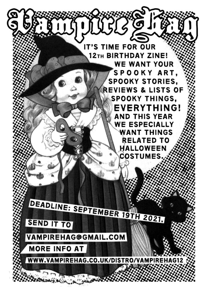 VAMPIRE HAG  it's time for our 12th birthday zine! we want your spooky art, spooky stories, reviews & lists of spooky things, everything! and this year we especially want things related to halloween costumes.  send  it to vampirehag@gmail.com deadline: september 19th 2021. more info at www.vampirehag.co.uk/distro/vampirehag12